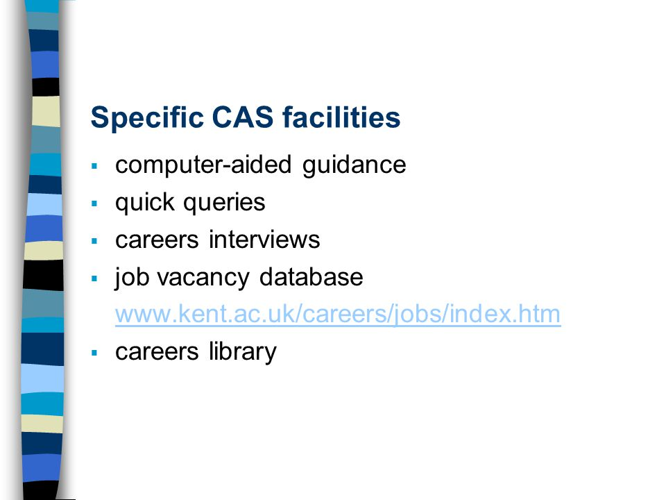 Specific CAS facilities  computer-aided guidance  quick queries  careers interviews  job vacancy database www.kent.ac.uk/careers/jobs/index.htm 