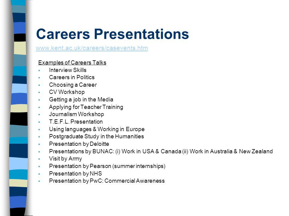 Careers Presentations www.kent.ac.uk/careers/casevents.htm www.kent.ac.uk/careers/casevents.htm Examples of Careers Talks  Interview Skills  Careers