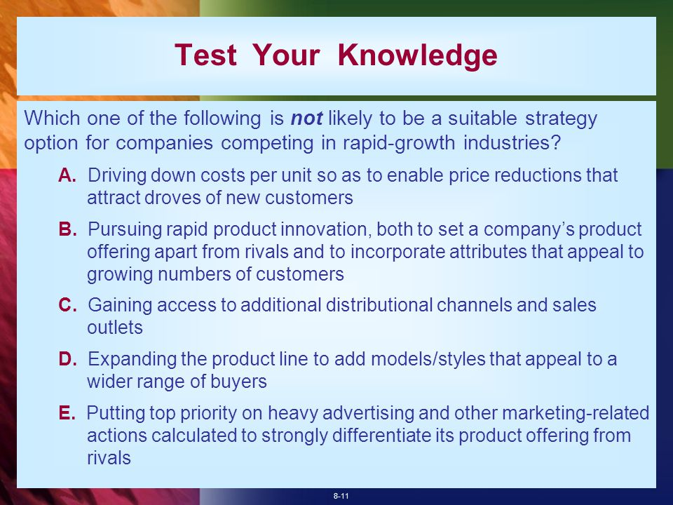 8-11 Test Your Knowledge Which one of the following is not likely to be a suitable strategy option for companies competing in rapid-growth industries.