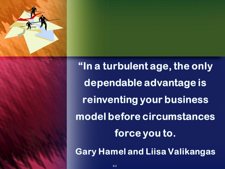 8-2 In a turbulent age, the only dependable advantage is reinventing your business model before circumstances force you to.