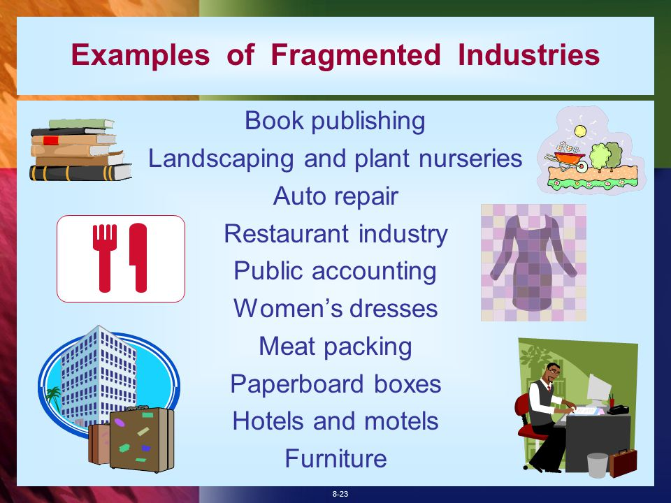 8-23 Examples of Fragmented Industries Book publishing Landscaping and plant nurseries Auto repair Restaurant industry Public accounting Women's dresses Meat packing Paperboard boxes Hotels and motels Furniture