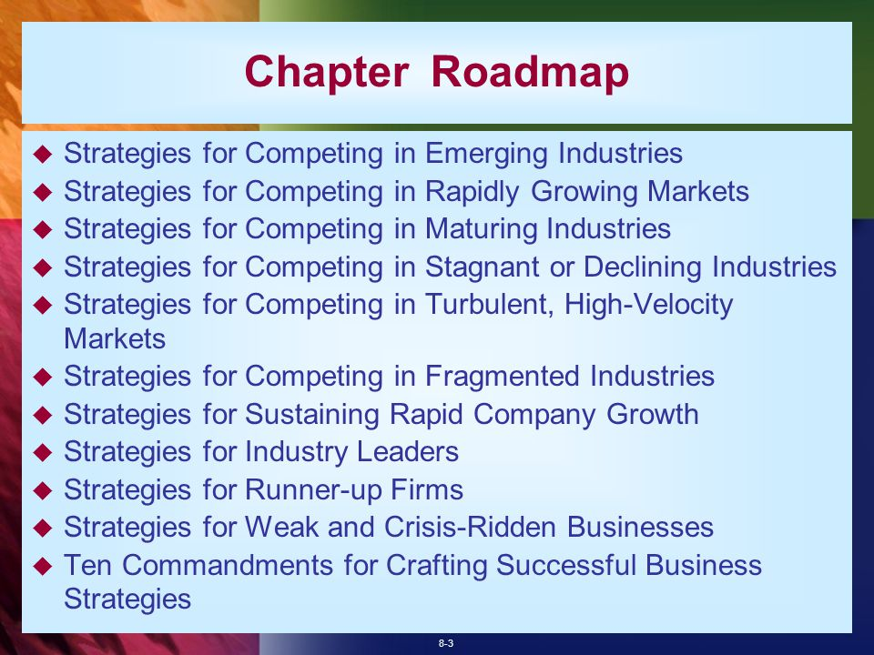 8-3 Chapter Roadmap  Strategies for Competing in Emerging Industries  Strategies for Competing in Rapidly Growing Markets  Strategies for Competing in Maturing Industries  Strategies for Competing in Stagnant or Declining Industries  Strategies for Competing in Turbulent, High-Velocity Markets  Strategies for Competing in Fragmented Industries  Strategies for Sustaining Rapid Company Growth  Strategies for Industry Leaders  Strategies for Runner-up Firms  Strategies for Weak and Crisis-Ridden Businesses  Ten Commandments for Crafting Successful Business Strategies