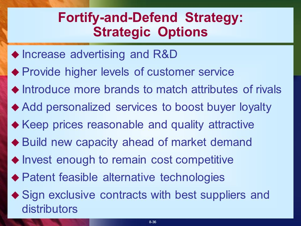 8-36 Fortify-and-Defend Strategy: Strategic Options  Increase advertising and R&D  Provide higher levels of customer service  Introduce more brands to match attributes of rivals  Add personalized services to boost buyer loyalty  Keep prices reasonable and quality attractive  Build new capacity ahead of market demand  Invest enough to remain cost competitive  Patent feasible alternative technologies  Sign exclusive contracts with best suppliers and distributors