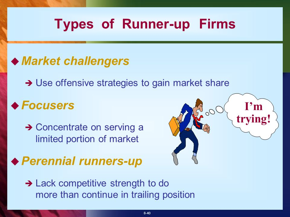 8-40 Types of Runner-up Firms  Market challengers  Use offensive strategies to gain market share  Focusers  Concentrate on serving a limited portion of market  Perennial runners-up  Lack competitive strength to do more than continue in trailing position I'm trying!