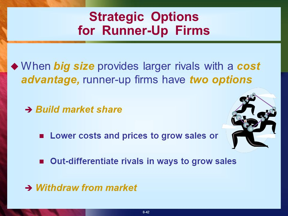 8-42 Strategic Options for Runner-Up Firms  When big size provides larger rivals with a cost advantage, runner-up firms have two options  Build market share Lower costs and prices to grow sales or Out-differentiate rivals in ways to grow sales  Withdraw from market