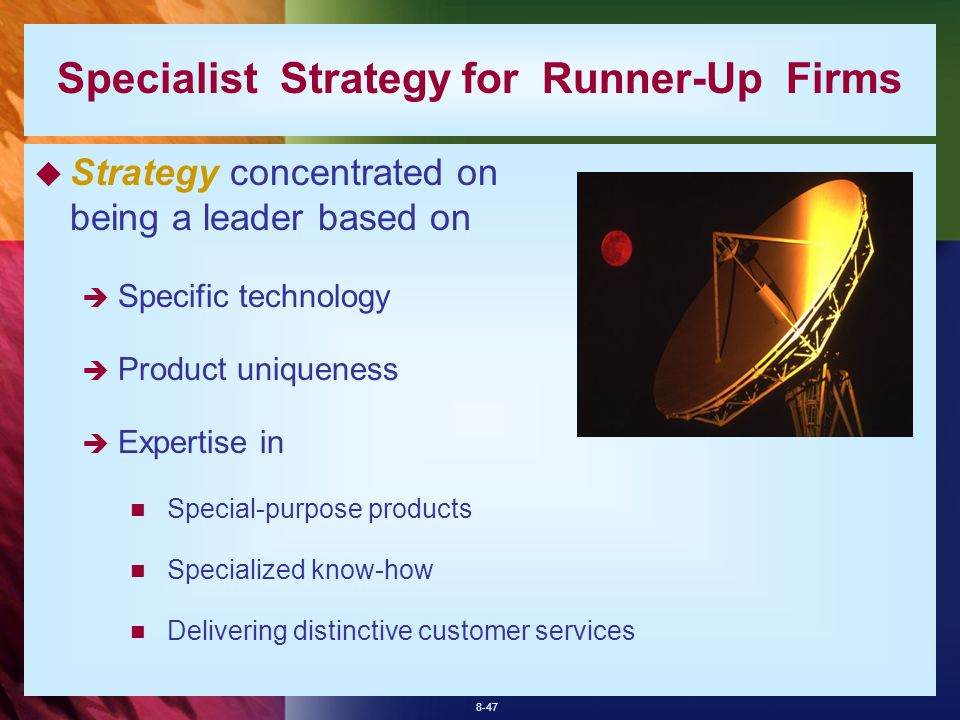 8-47  Strategy concentrated on being a leader based on  Specific technology  Product uniqueness  Expertise in Special-purpose products Specialized know-how Delivering distinctive customer services Specialist Strategy for Runner-Up Firms