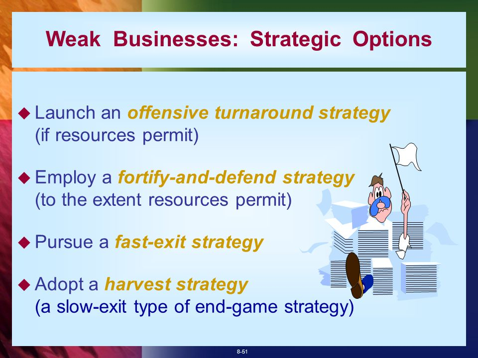 8-51 Weak Businesses: Strategic Options  Launch an offensive turnaround strategy (if resources permit)  Employ a fortify-and-defend strategy (to the extent resources permit)  Pursue a fast-exit strategy  Adopt a harvest strategy (a slow-exit type of end-game strategy)