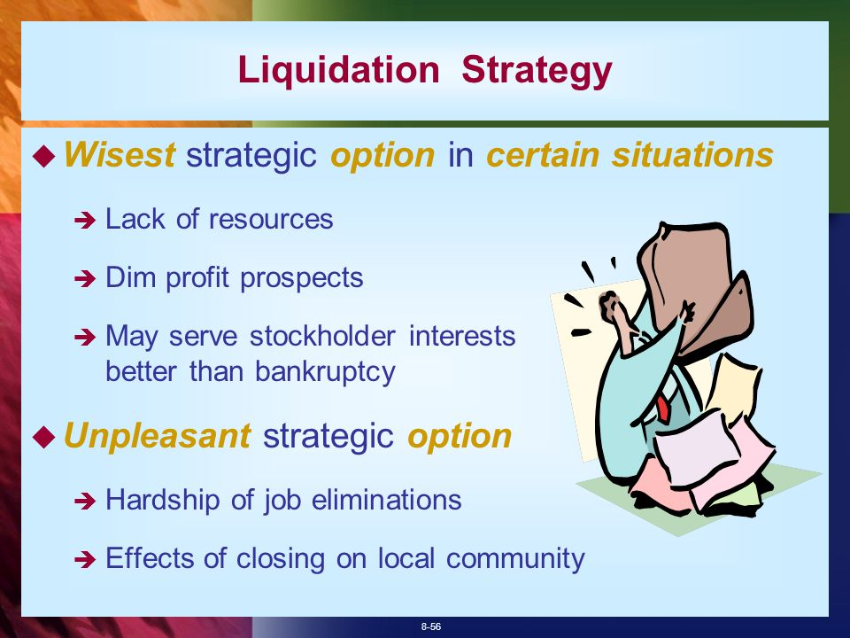 8-56  Wisest strategic option in certain situations  Lack of resources  Dim profit prospects  May serve stockholder interests better than bankruptcy  Unpleasant strategic option  Hardship of job eliminations  Effects of closing on local community Liquidation Strategy