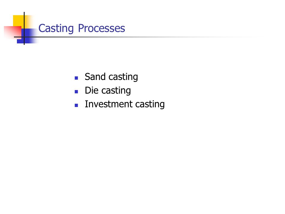Casting Processes Sand casting Die casting Investment casting