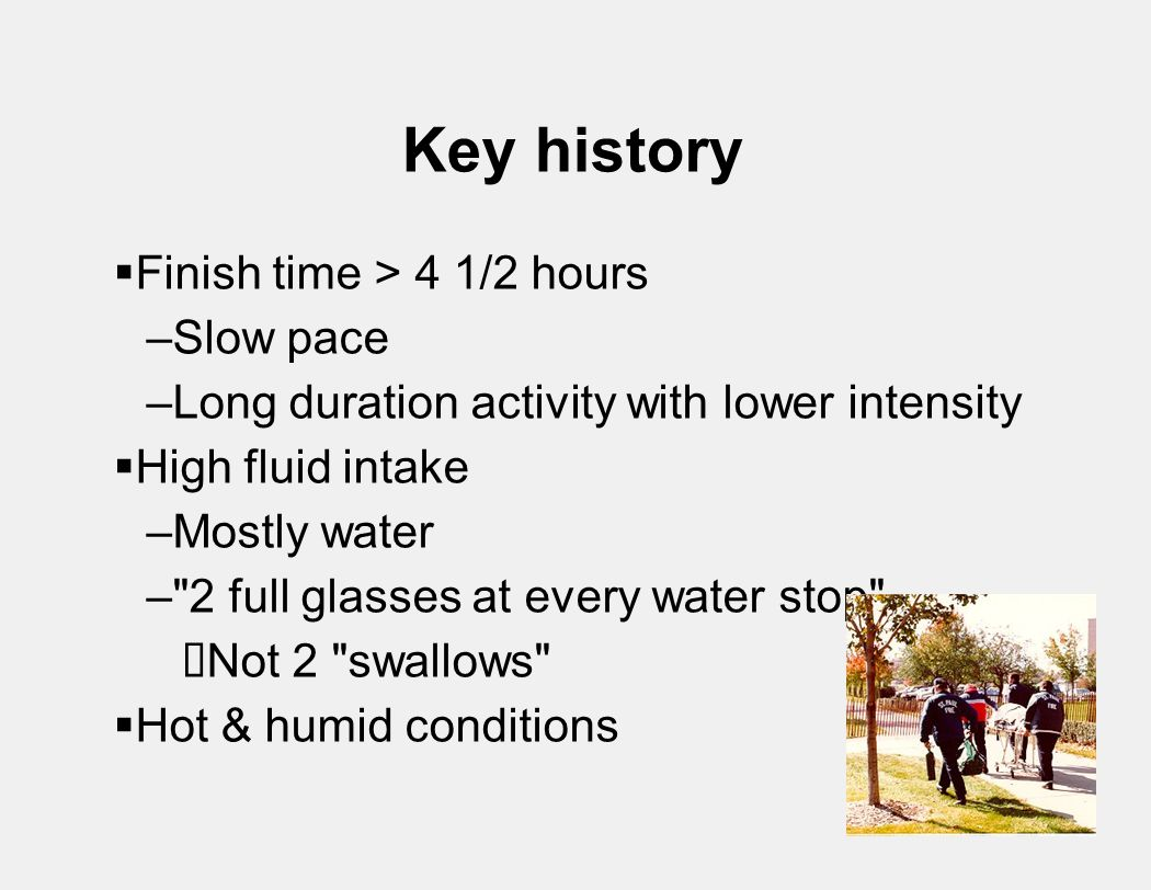 Key history  Finish time > 4 1/2 hours –Slow pace –Long duration activity with lower intensity  High fluid intake –Mostly water – 2 full glasses at every water stop  Not 2 swallows  Hot & humid conditions