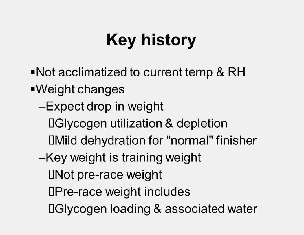 Key history  Not acclimatized to current temp & RH  Weight changes –Expect drop in weight  Glycogen utilization & depletion  Mild dehydration for normal finisher –Key weight is training weight  Not pre-race weight  Pre-race weight includes  Glycogen loading & associated water