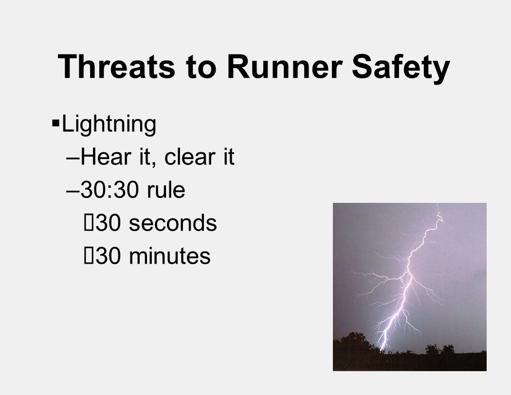 Threats to Runner Safety  Lightning –Hear it, clear it –30:30 rule  30 seconds  30 minutes