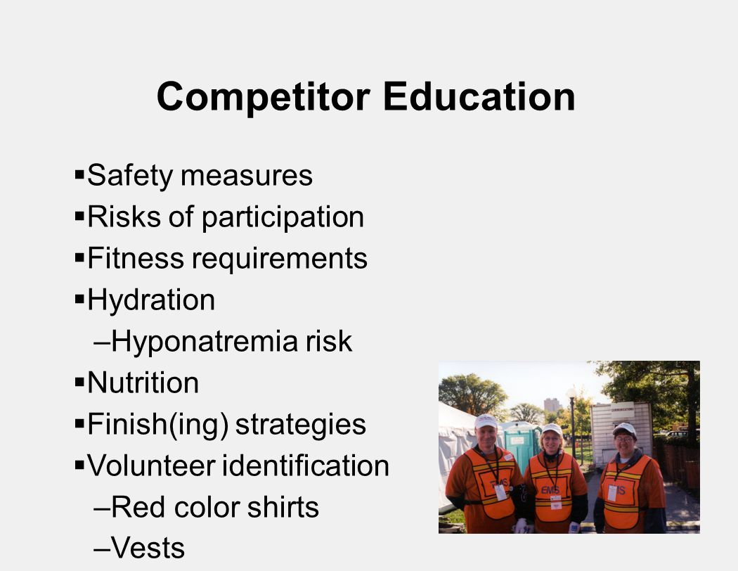Competitor Education  Safety measures  Risks of participation  Fitness requirements  Hydration –Hyponatremia risk  Nutrition  Finish(ing) strategies  Volunteer identification –Red color shirts –Vests –Hats