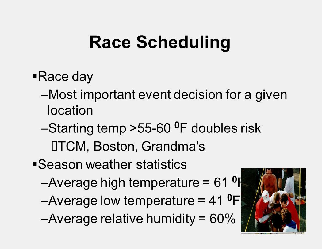 Race Scheduling  Race day –Most important event decision for a given location –Starting temp >55-60 0 F doubles risk  TCM, Boston, Grandma s  Season weather statistics –Average high temperature = 61 0 F –Average low temperature = 41 0 F –Average relative humidity = 60%