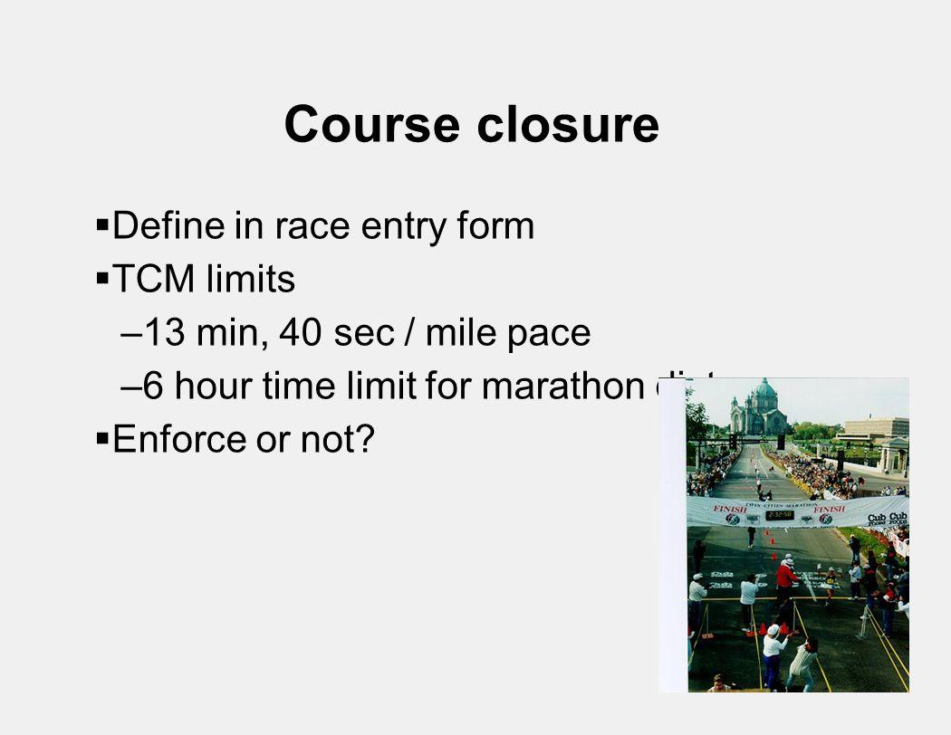 Course closure  Define in race entry form  TCM limits –13 min, 40 sec / mile pace –6 hour time limit for marathon distance  Enforce or not?