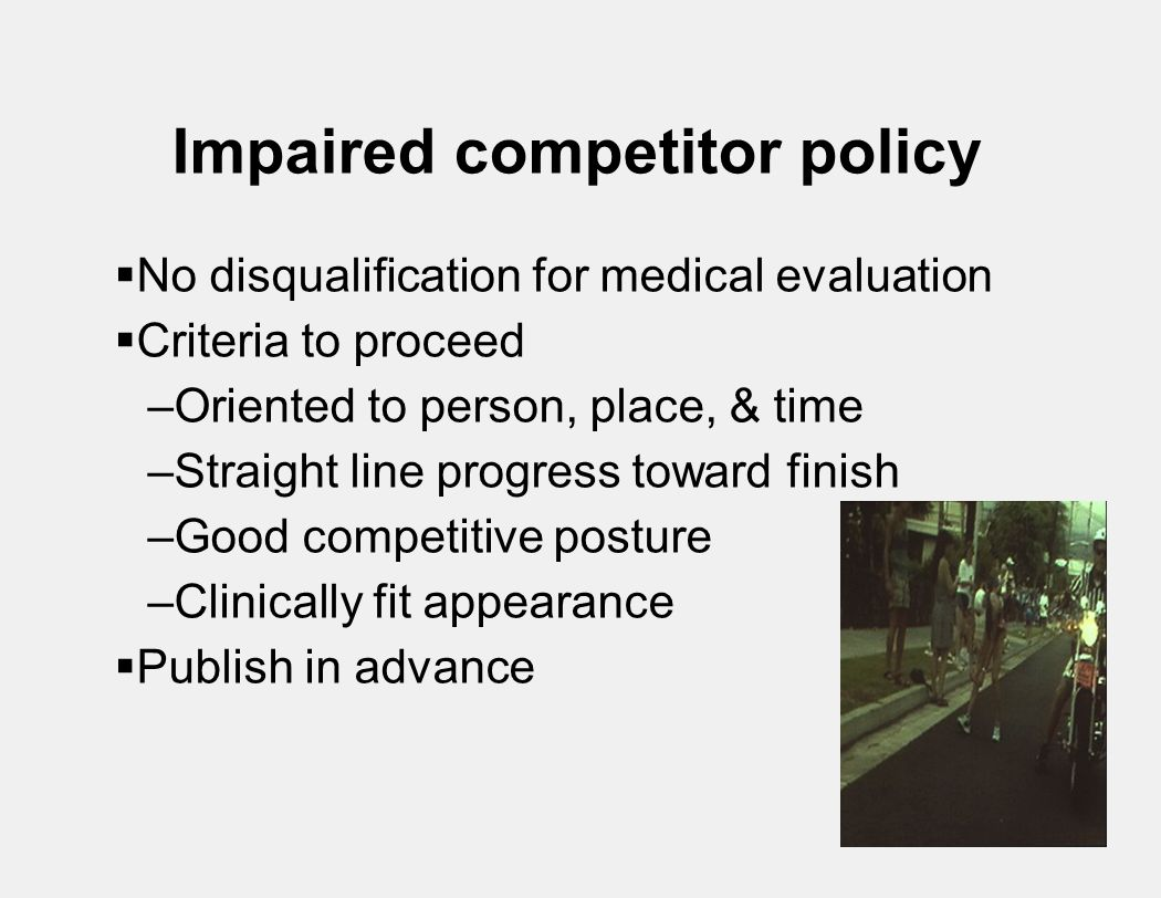 Impaired competitor policy  No disqualification for medical evaluation  Criteria to proceed –Oriented to person, place, & time –Straight line progress toward finish –Good competitive posture –Clinically fit appearance  Publish in advance
