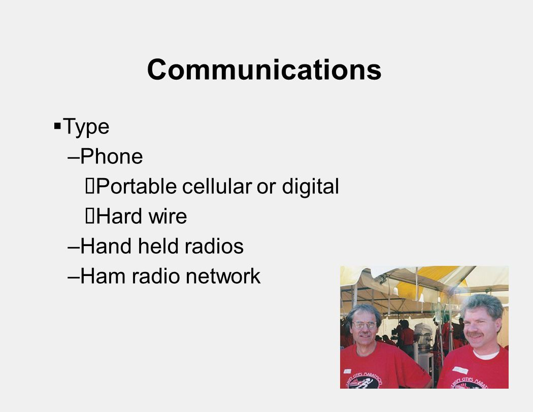Communications  Type –Phone  Portable cellular or digital  Hard wire –Hand held radios –Ham radio network