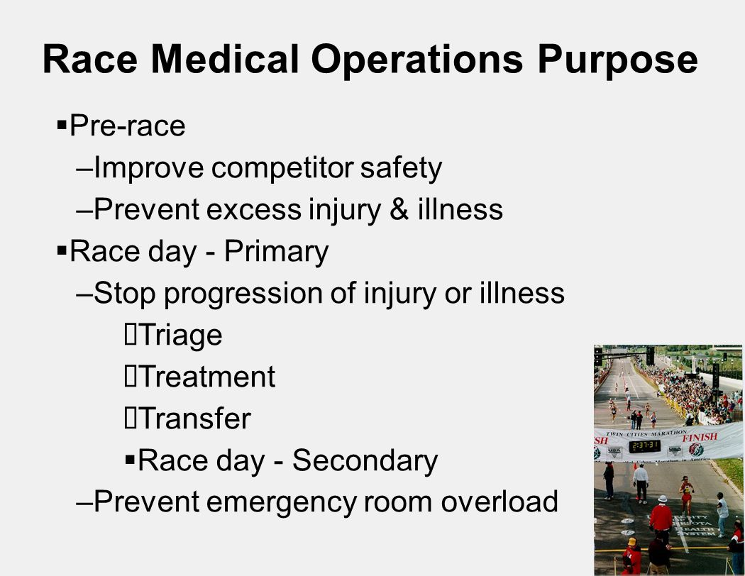 Race Medical Operations Purpose  Pre-race –Improve competitor safety –Prevent excess injury & illness  Race day - Primary –Stop progression of injury or illness  Triage  Treatment  Transfer  Race day - Secondary –Prevent emergency room overload