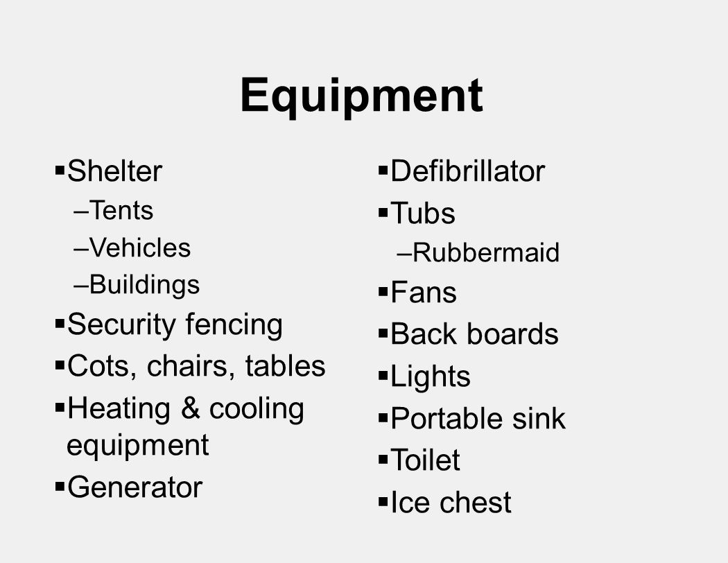  Defibrillator  Tubs –Rubbermaid  Fans  Back boards  Lights  Portable sink  Toilet  Ice chest Equipment  Shelter –Tents –Vehicles –Buildings  Security fencing  Cots, chairs, tables  Heating & cooling equipment  Generator