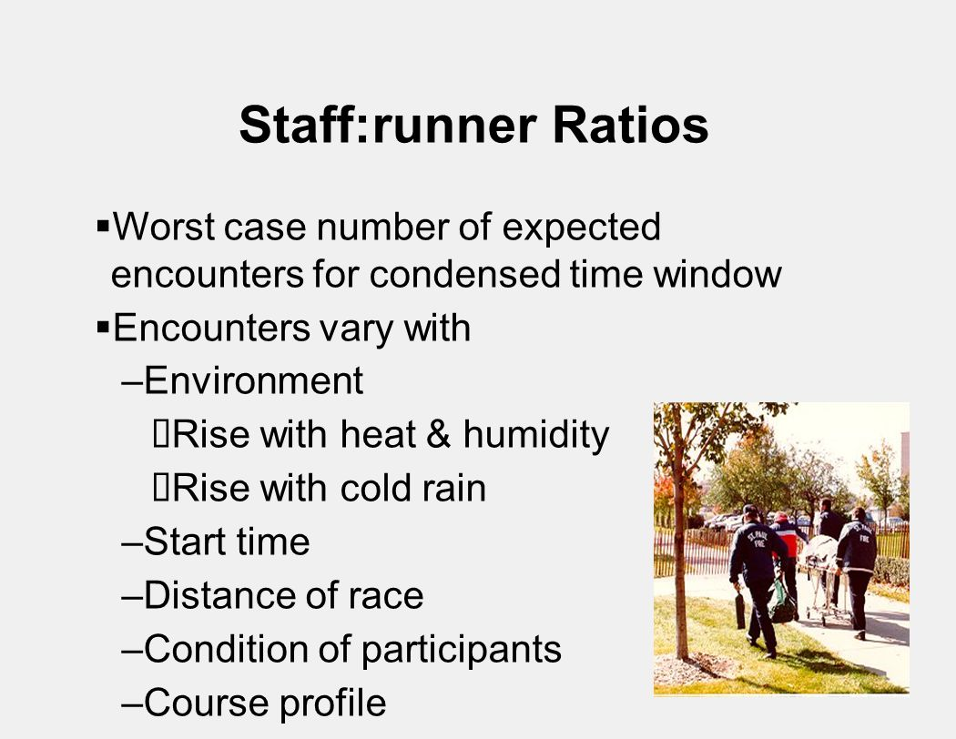 Staff:runner Ratios  Worst case number of expected encounters for condensed time window  Encounters vary with –Environment  Rise with heat & humidity  Rise with cold rain –Start time –Distance of race –Condition of participants –Course profile –Finish push