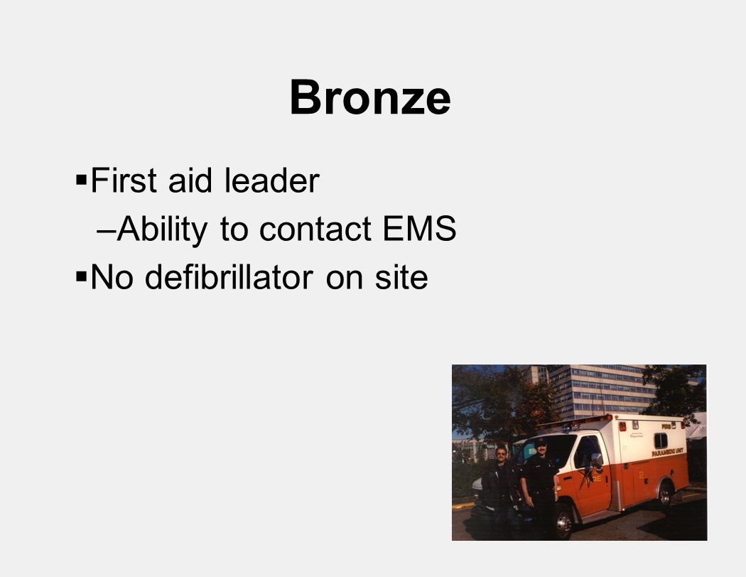 Bronze  First aid leader –Ability to contact EMS  No defibrillator on site