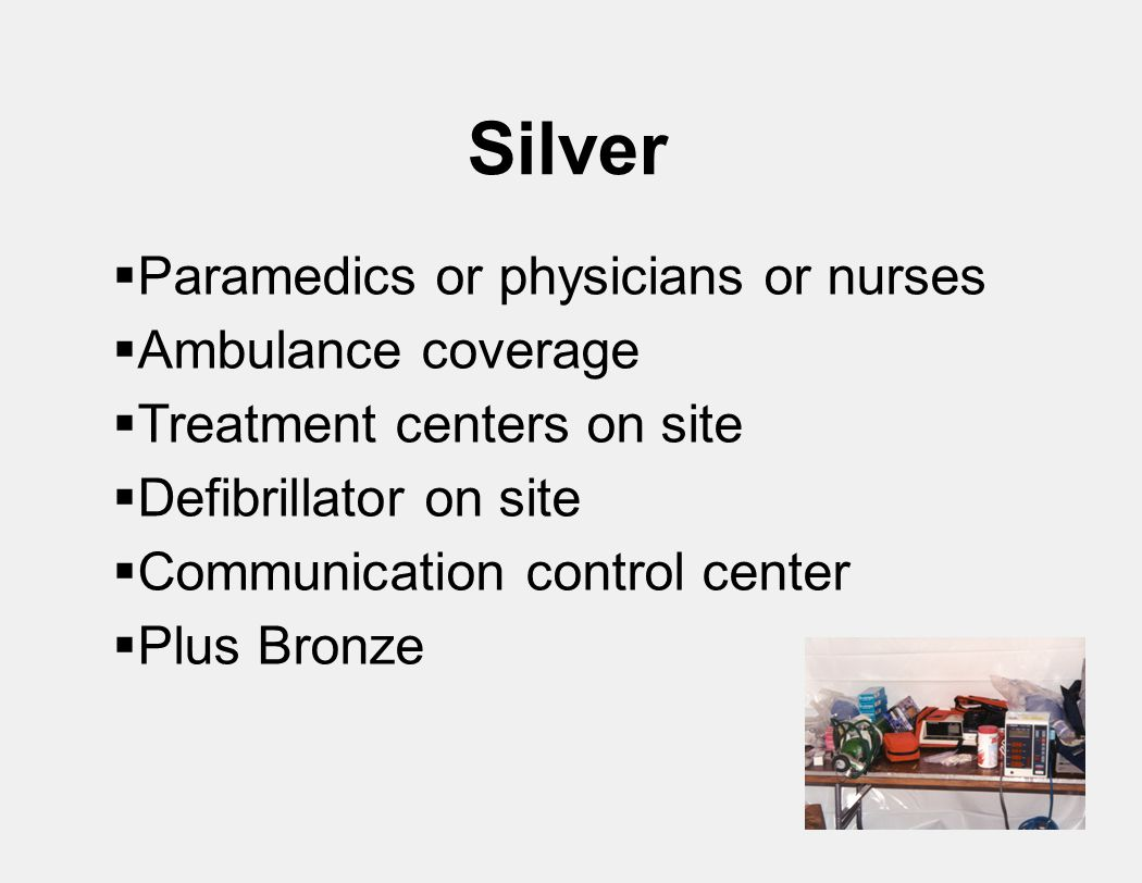 Silver  Paramedics or physicians or nurses  Ambulance coverage  Treatment centers on site  Defibrillator on site  Communication control center  Plus Bronze