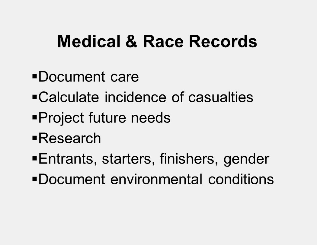 Medical & Race Records  Document care  Calculate incidence of casualties  Project future needs  Research  Entrants, starters, finishers, gender  Document environmental conditions