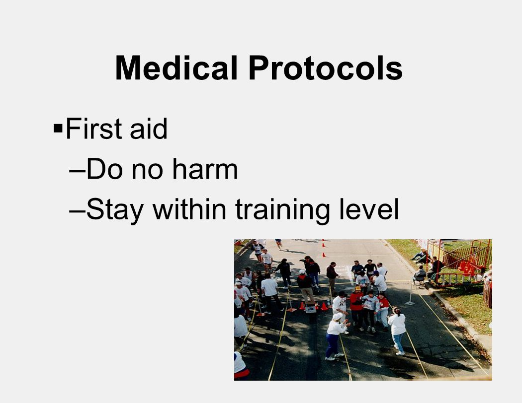Medical Protocols  First aid –Do no harm –Stay within training level