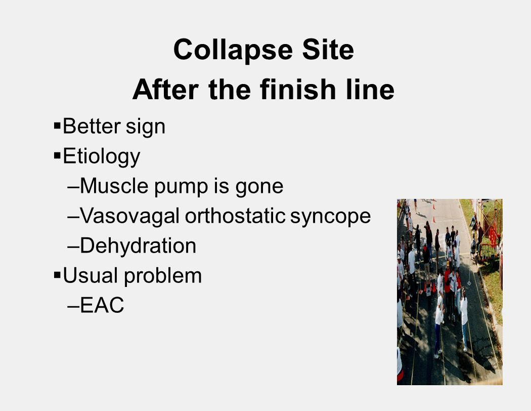Collapse Site After the finish line  Better sign  Etiology –Muscle pump is gone –Vasovagal orthostatic syncope –Dehydration  Usual problem –EAC