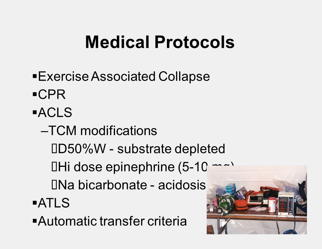 Medical Protocols  Exercise Associated Collapse  CPR  ACLS –TCM modifications  D50%W - substrate depleted  Hi dose epinephrine (5-10 mg)  Na bicarbonate - acidosis  ATLS  Automatic transfer criteria