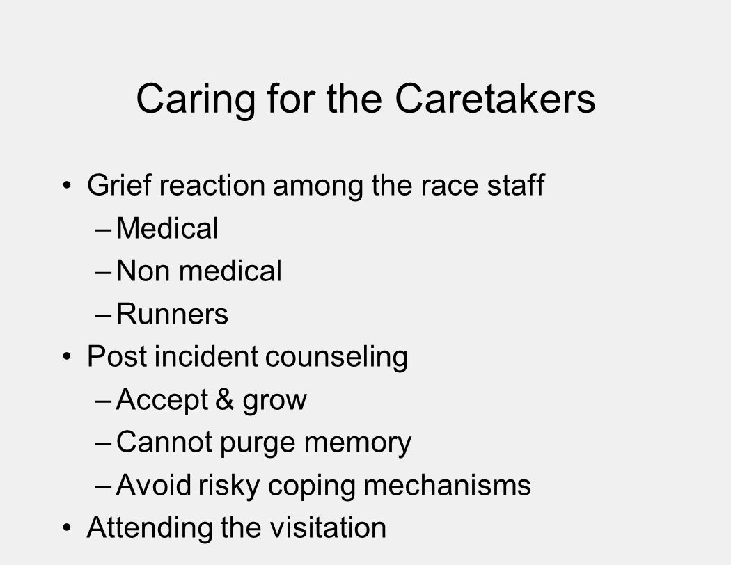 Caring for the Caretakers Grief reaction among the race staff –Medical –Non medical –Runners Post incident counseling –Accept & grow –Cannot purge memory –Avoid risky coping mechanisms Attending the visitation