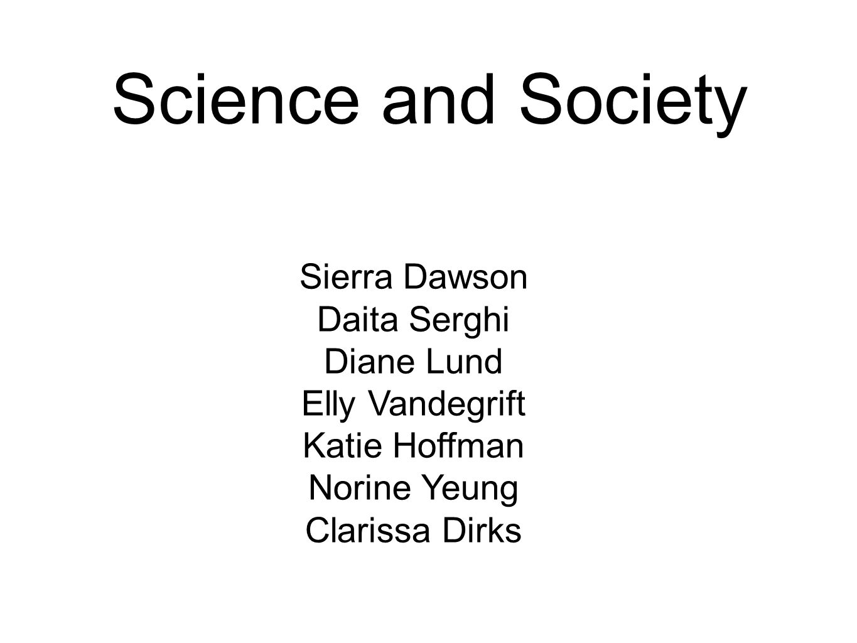Science and Society Sierra Dawson Daita Serghi Diane Lund Elly Vandegrift Katie Hoffman Norine Yeung Clarissa Dirks