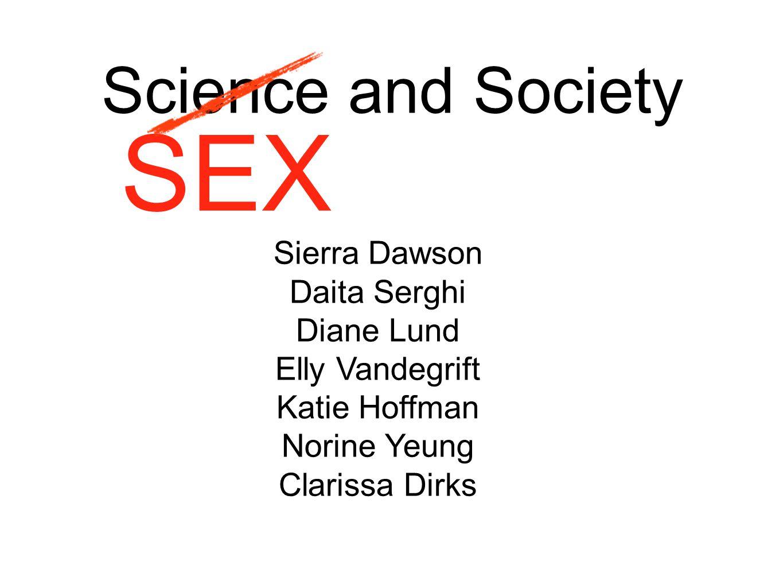 Science and Society SEX Sierra Dawson Daita Serghi Diane Lund Elly Vandegrift Katie Hoffman Norine Yeung Clarissa Dirks