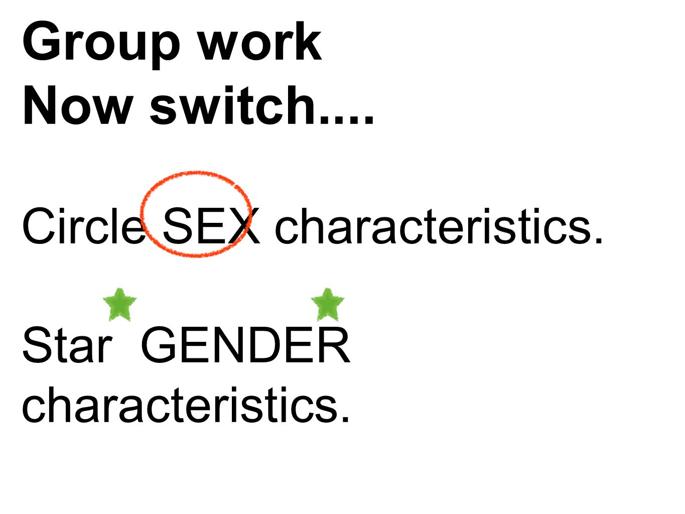 Group work Now switch.... Circle SEX characteristics. Star GENDER characteristics.