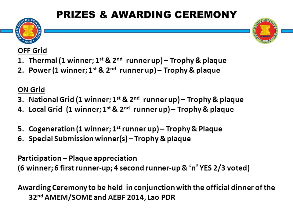 PRIZES & AWARDING CEREMONY OFF Grid 1.Thermal (1 winner; 1 st & 2 nd runner up) – Trophy & plaque 2.Power (1 winner; 1 st & 2 nd runner up) – Trophy & plaque ON Grid 3.National Grid (1 winner; 1 st & 2 nd runner up) – Trophy & plaque 4.Local Grid (1 winner; 1 st & 2 nd runner up) – Trophy & plaque 5.Cogeneration (1 winner; 1 st runner up) – Trophy & Plaque 6.Special Submission winner(s) – Trophy & plaque Participation – Plaque appreciation (6 winner; 6 first runner-up; 4 second runner-up & 'n' YES 2/3 voted) Awarding Ceremony to be held in conjunction with the official dinner of the 32 nd AMEM/SOME and AEBF 2014, Lao PDR