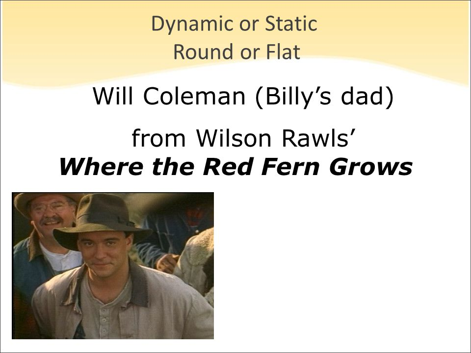 Dynamic or Static Round or Flat Will Coleman (Billy's dad) from Wilson Rawls' Where the Red Fern Grows