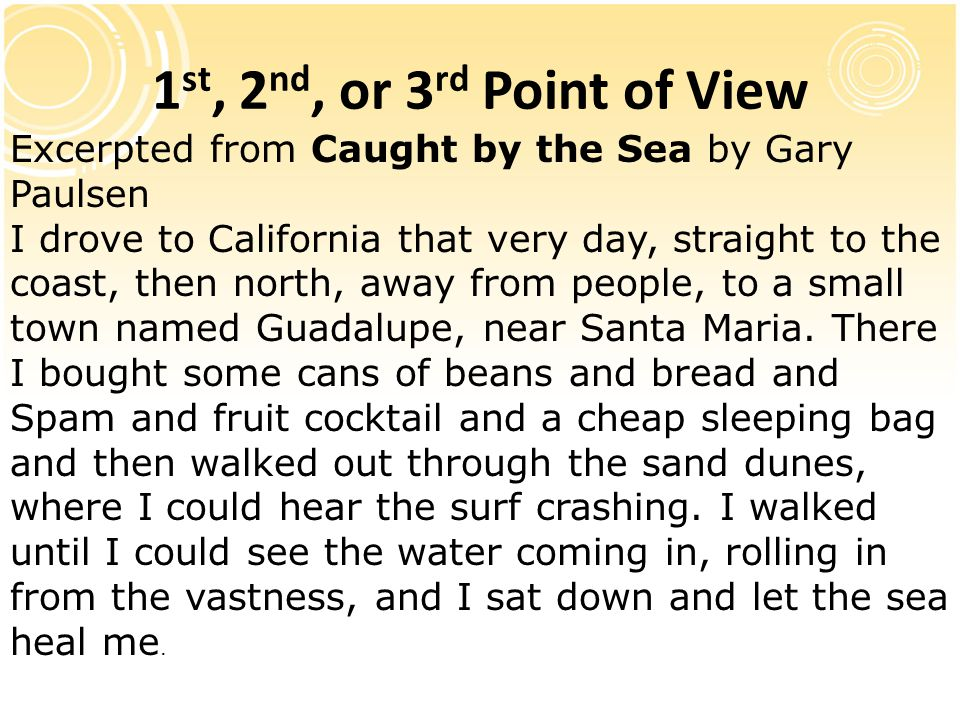 1 st, 2 nd, or 3 rd Point of View Excerpted from Caught by the Sea by Gary Paulsen I drove to California that very day, straight to the coast, then no