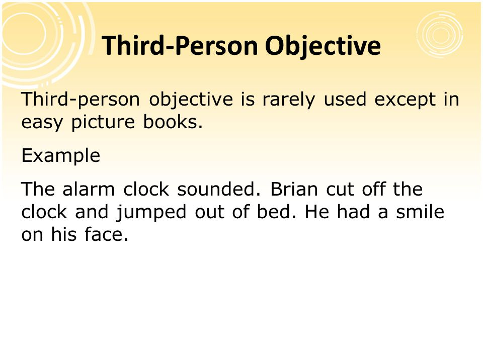 Third-Person Objective Third-person objective is rarely used except in easy picture books. Example The alarm clock sounded. Brian cut off the clock an