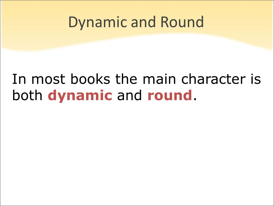 Dynamic and Round In most books the main character is both dynamic and round.