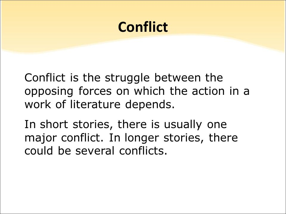 Conflict is the struggle between the opposing forces on which the action in a work of literature depends. In short stories, there is usually one major