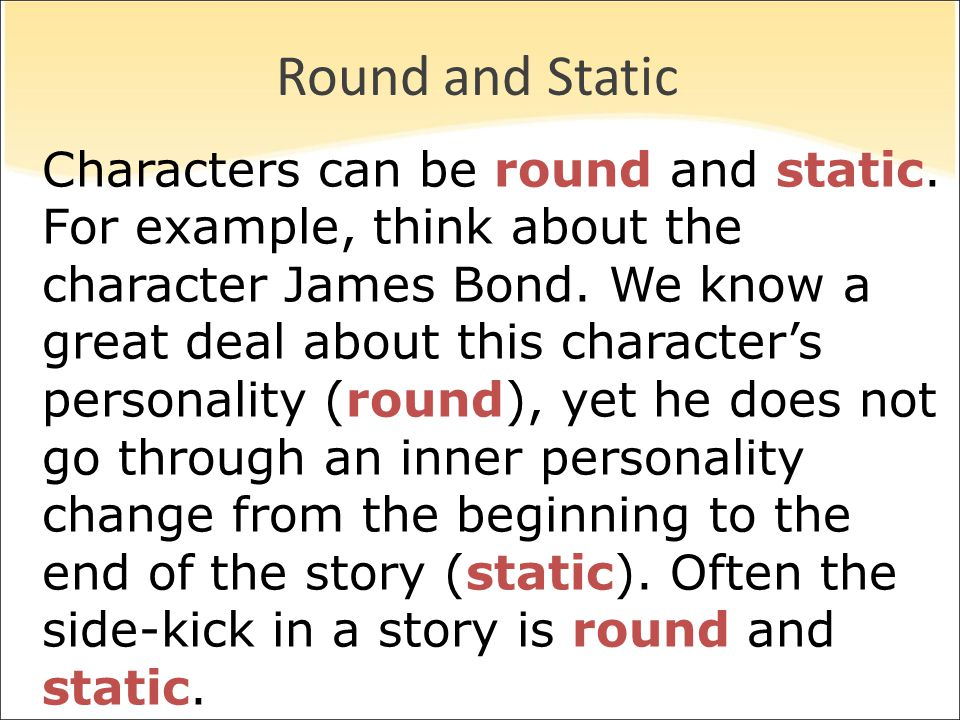Round and Static Characters can be round and static. For example, think about the character James Bond. We know a great deal about this character's pe