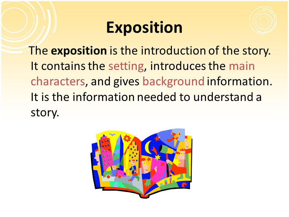 Exposition The exposition is the introduction of the story. It contains the setting, introduces the main characters, and gives background information.