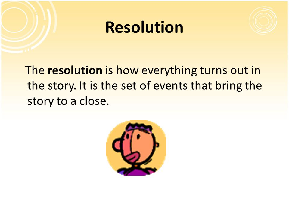 Resolution The resolution is how everything turns out in the story. It is the set of events that bring the story to a close.