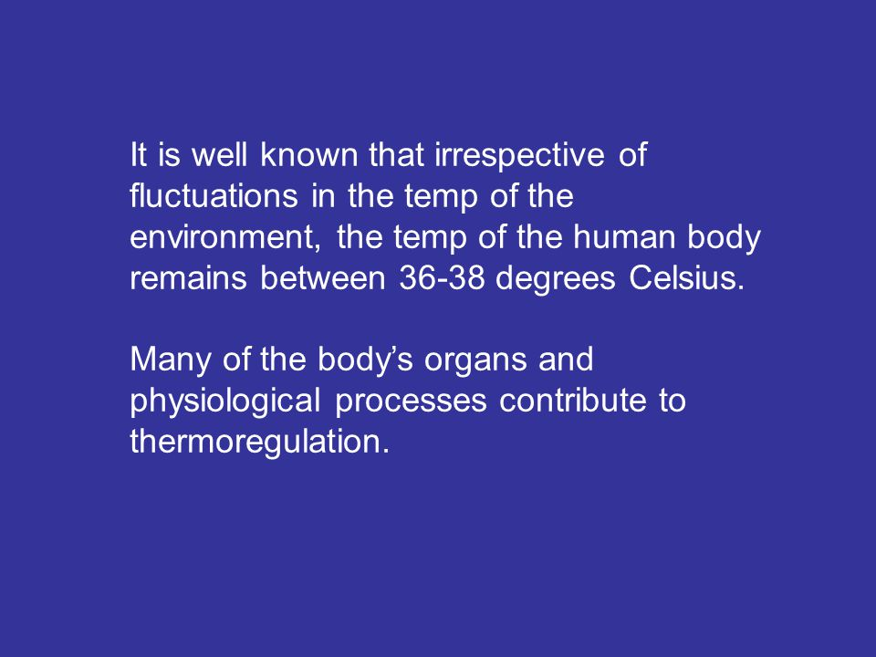 It is well known that irrespective of fluctuations in the temp of the environment, the temp of the human body remains between 36-38 degrees Celsius. M