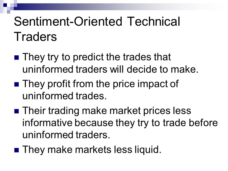 Sentiment-Oriented Technical Traders They try to predict the trades that uninformed traders will decide to make.