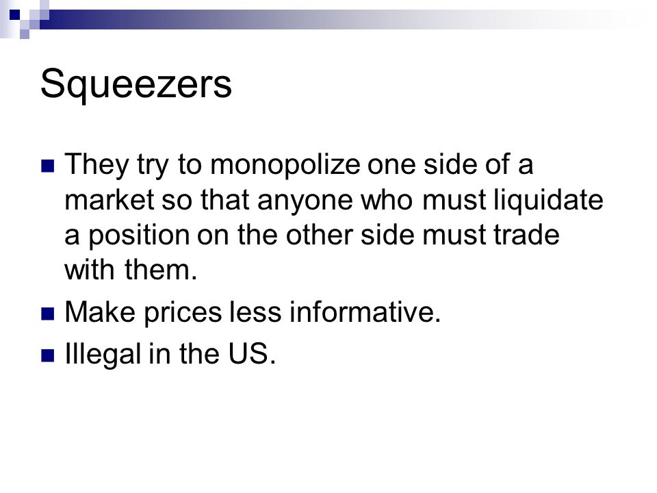 Squeezers They try to monopolize one side of a market so that anyone who must liquidate a position on the other side must trade with them.