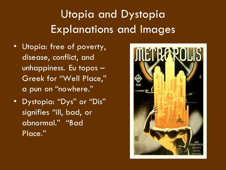 "Utopia and Dystopia Explanations and Images Utopia: free of poverty, disease, conflict, and unhappiness. Eu topos – Greek for ""Well Place,"" a pun on """