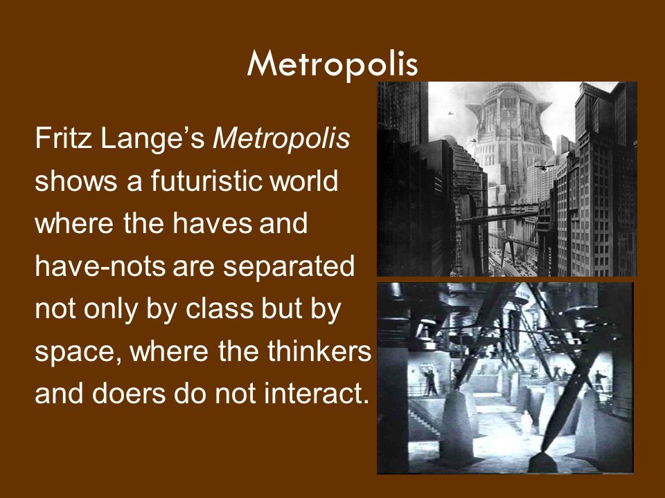 Metropolis Fritz Lange's Metropolis shows a futuristic world where the haves and have-nots are separated not only by class but by space, where the thi