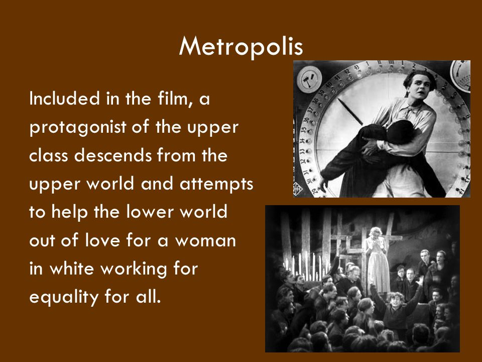 Metropolis Included in the film, a protagonist of the upper class descends from the upper world and attempts to help the lower world out of love for a