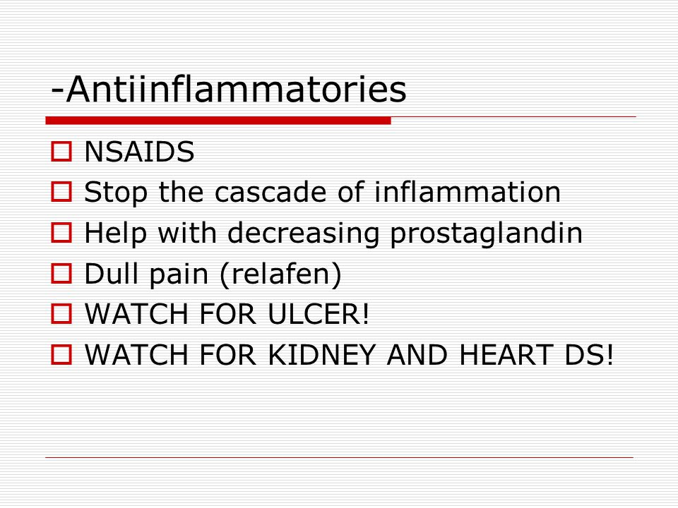 -Antiinflammatories  NSAIDS  Stop the cascade of inflammation  Help with decreasing prostaglandin  Dull pain (relafen)  WATCH FOR ULCER.